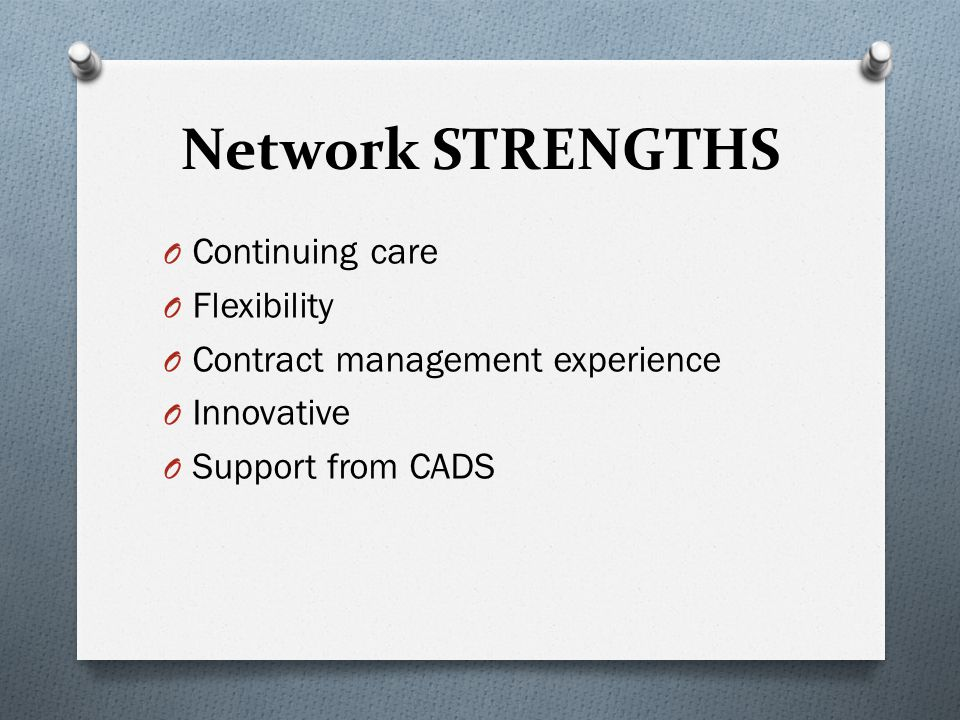 Network STRENGTHS O Continuing care O Flexibility O Contract management experience O Innovative O Support from CADS