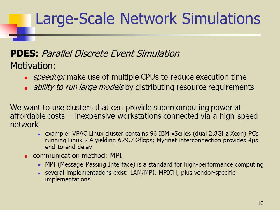 10 Large-Scale Network Simulations PDES: Parallel Discrete Event Simulation Motivation: speedup: make use of multiple CPUs to reduce execution time ability to run large models by distributing resource requirements We want to use clusters that can provide supercomputing power at affordable costs -- inexpensive workstations connected via a high-speed network example: VPAC Linux cluster contains 96 IBM xSeries (dual 2.8GHz Xeon) PCs running Linux 2.4 yielding 629.7 Gflops; Myrinet interconnection provides 4μs end-to-end delay communication method: MPI MPI (Message Passing Interface) is a standard for high-performance computing several implementations exist: LAM/MPI, MPICH, plus vendor-specific implementations