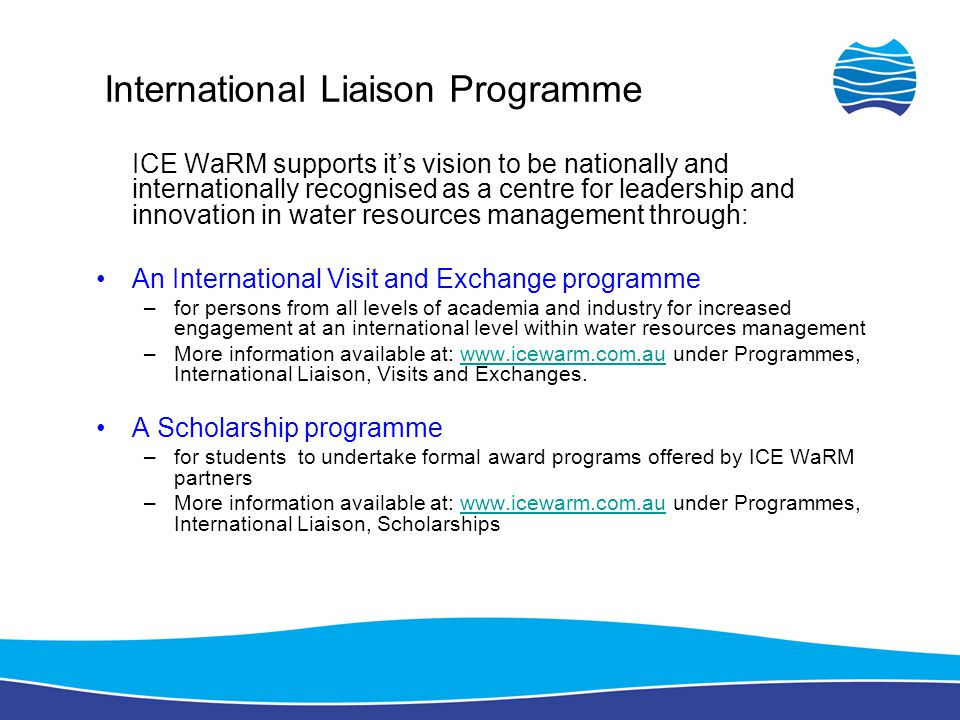 ICE WaRM supports it's vision to be nationally and internationally recognised as a centre for leadership and innovation in water resources management through: An International Visit and Exchange programme –for persons from all levels of academia and industry for increased engagement at an international level within water resources management –More information available at: www.icewarm.com.au under Programmes, International Liaison, Visits and Exchanges.www.icewarm.com.au A Scholarship programme –for students to undertake formal award programs offered by ICE WaRM partners –More information available at: www.icewarm.com.au under Programmes, International Liaison, Scholarshipswww.icewarm.com.au International Liaison Programme