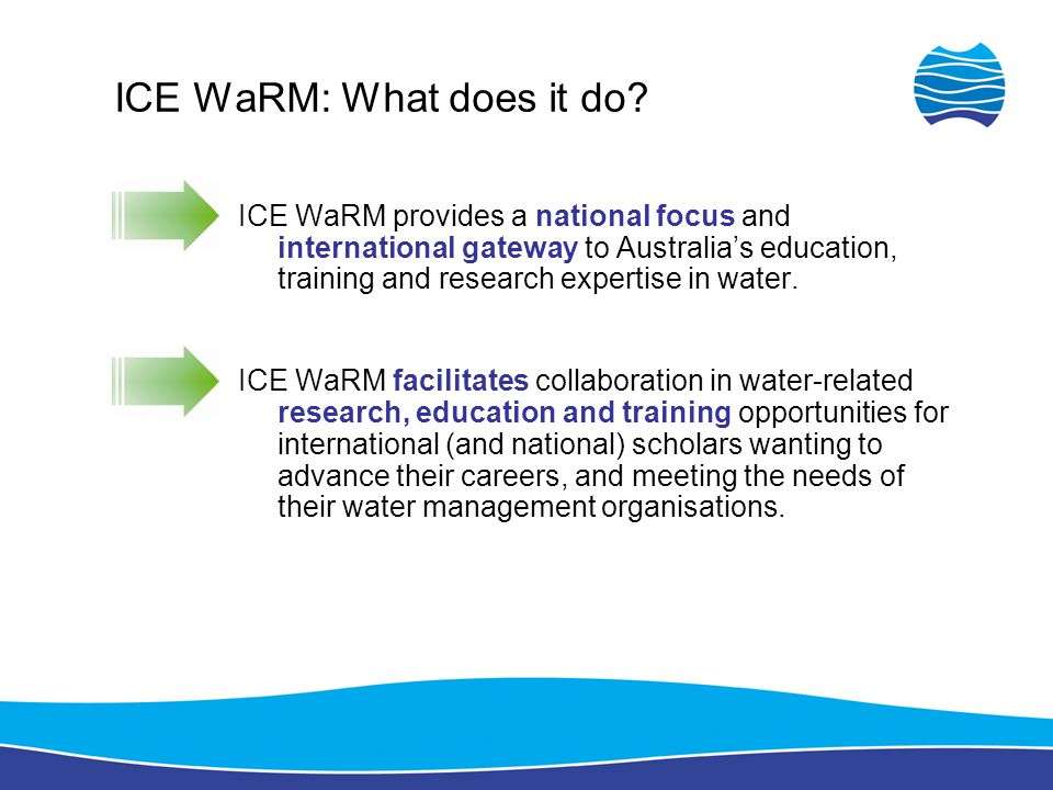 ICE WaRM: What does it do? ICE WaRM provides a national focus and international gateway to Australia's education, training and research expertise in w