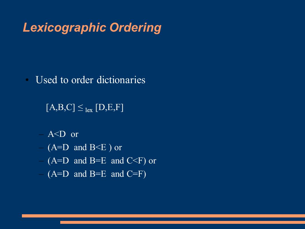 Lexicographic Ordering Used to order dictionaries [A,B,C] ≤ lex [D,E,F] –A<D or –(A=D and B<E ) or –(A=D and B=E and C<F) or –(A=D and B=E and C=F)