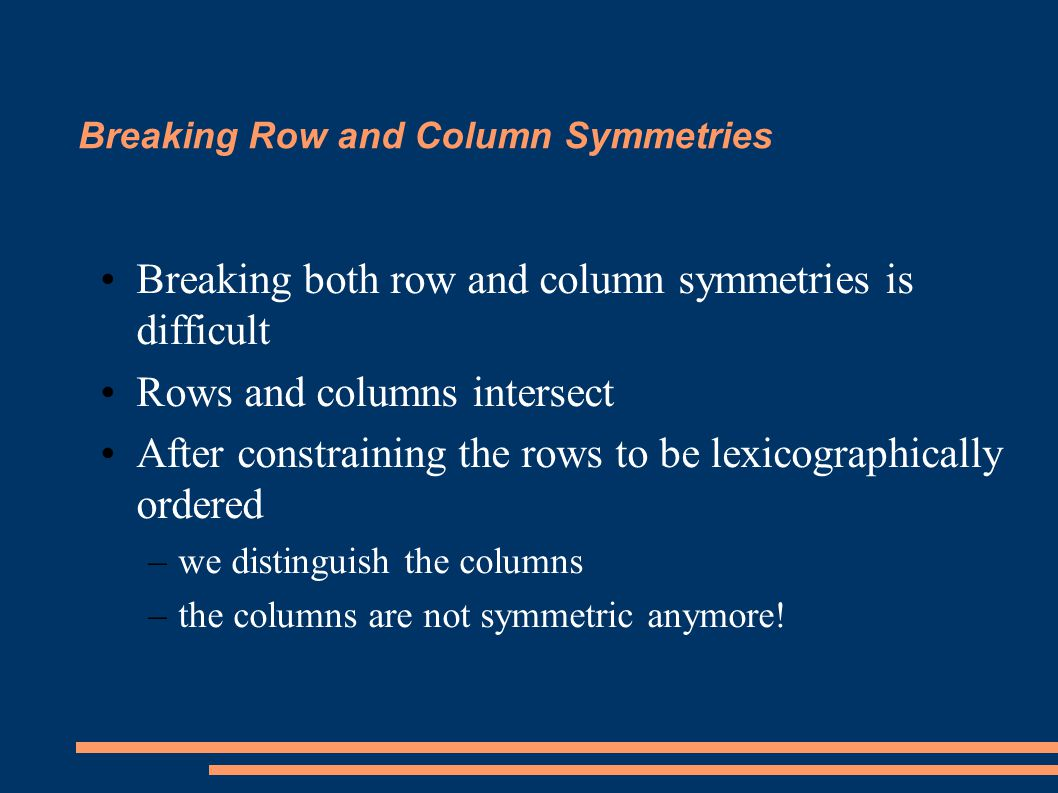 Breaking Row and Column Symmetries Breaking both row and column symmetries is difficult Rows and columns intersect After constraining the rows to be lexicographically ordered –we distinguish the columns –the columns are not symmetric anymore!
