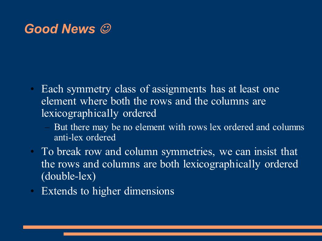 Good News Each symmetry class of assignments has at least one element where both the rows and the columns are lexicographically ordered –But there may be no element with rows lex ordered and columns anti-lex ordered To break row and column symmetries, we can insist that the rows and columns are both lexicographically ordered (double-lex) Extends to higher dimensions