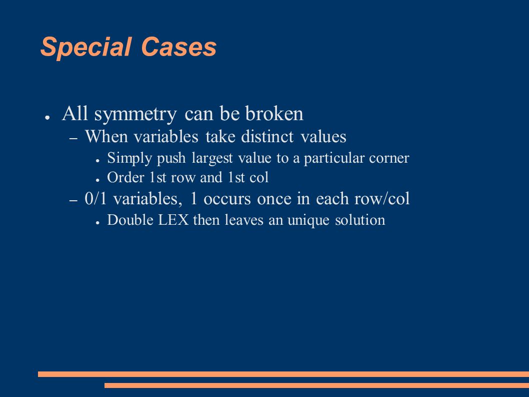 Special Cases ● All symmetry can be broken – When variables take distinct values ● Simply push largest value to a particular corner ● Order 1st row and 1st col – 0/1 variables, 1 occurs once in each row/col ● Double LEX then leaves an unique solution