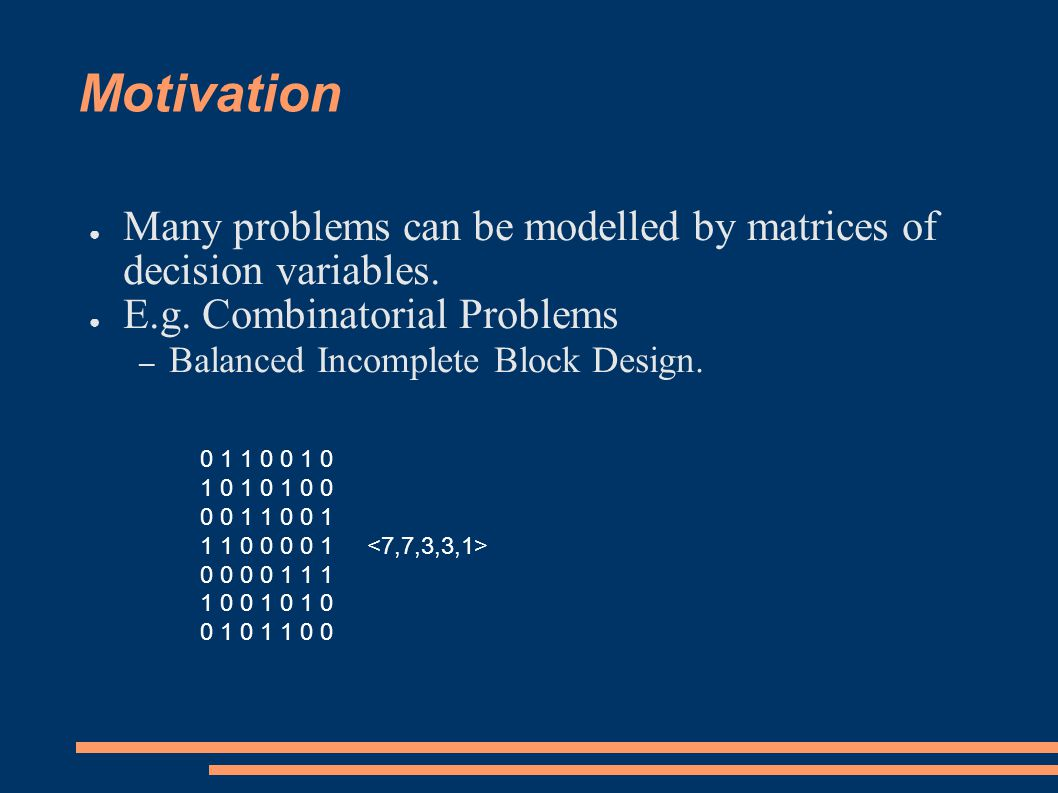 Motivation ● Many problems can be modelled by matrices of decision variables.