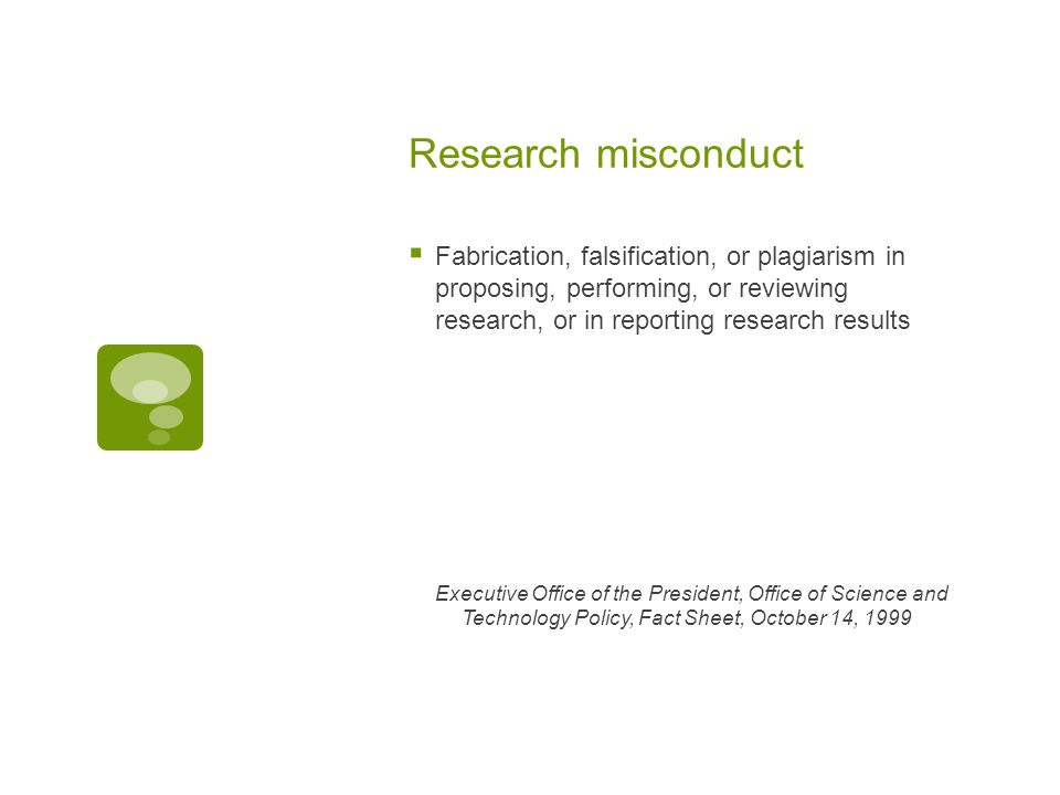 Research misconduct  Fabrication, falsification, or plagiarism in proposing, performing, or reviewing research, or in reporting research results Executive Office of the President, Office of Science and Technology Policy, Fact Sheet, October 14, 1999