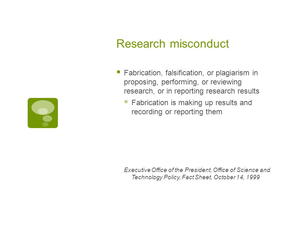 Research misconduct  Fabrication, falsification, or plagiarism in proposing, performing, or reviewing research, or in reporting research results  Fabrication is making up results and recording or reporting them Executive Office of the President, Office of Science and Technology Policy, Fact Sheet, October 14, 1999