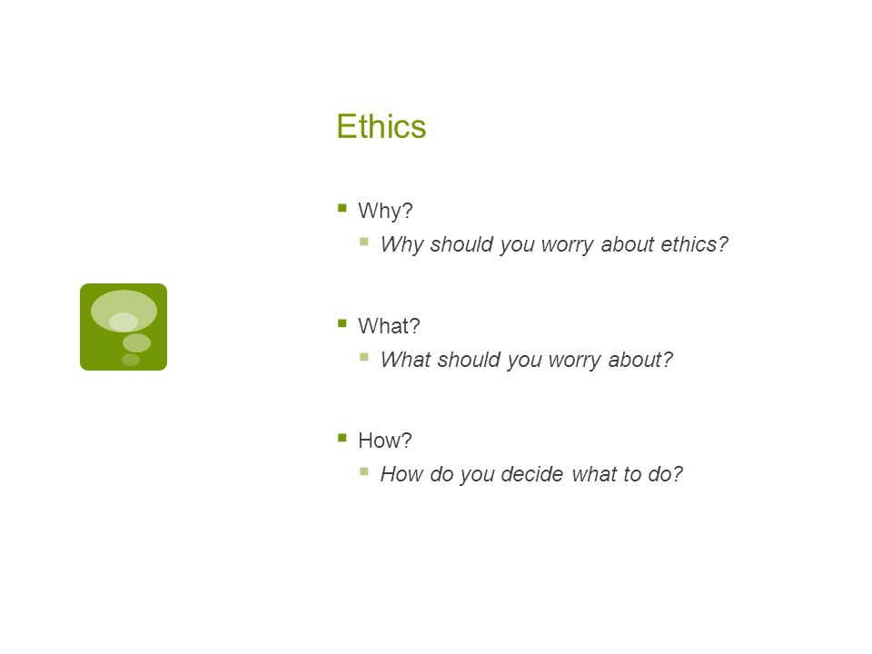 Ethics  Why.  Why should you worry about ethics.