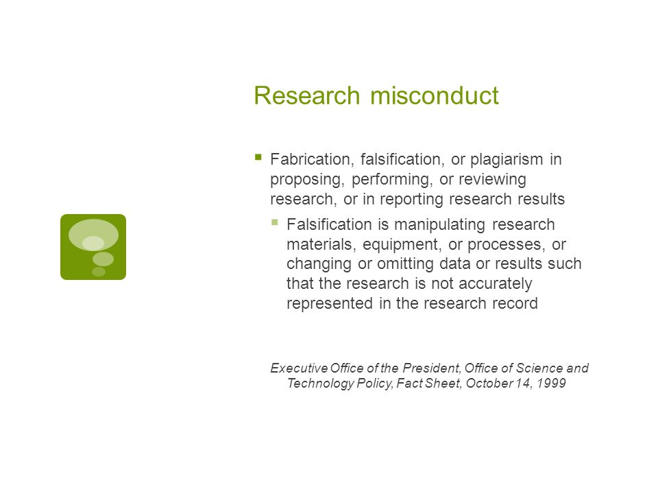 Research misconduct  Fabrication, falsification, or plagiarism in proposing, performing, or reviewing research, or in reporting research results  Falsification is manipulating research materials, equipment, or processes, or changing or omitting data or results such that the research is not accurately represented in the research record Executive Office of the President, Office of Science and Technology Policy, Fact Sheet, October 14, 1999