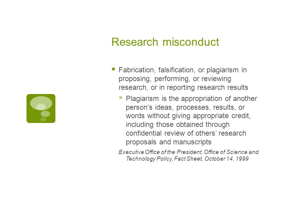 Research misconduct  Fabrication, falsification, or plagiarism in proposing, performing, or reviewing research, or in reporting research results  Plagiarism is the appropriation of another person's ideas, processes, results, or words without giving appropriate credit, including those obtained through confidential review of others' research proposals and manuscripts Executive Office of the President, Office of Science and Technology Policy, Fact Sheet, October 14, 1999