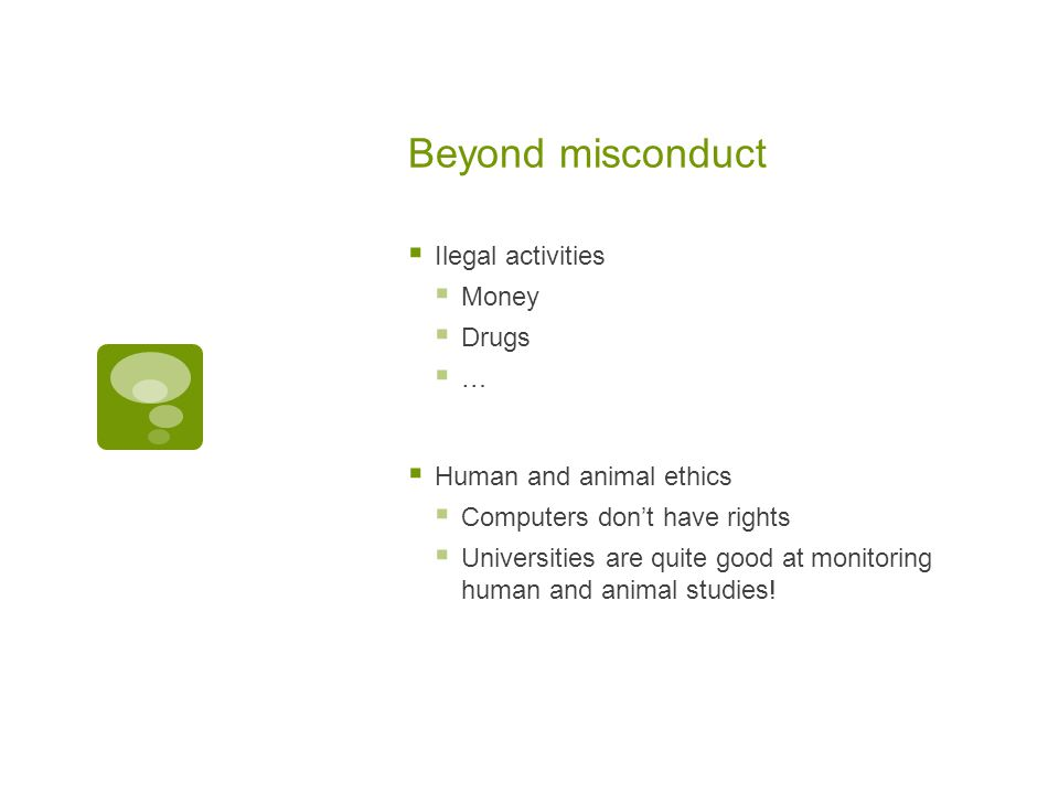 Beyond misconduct  Ilegal activities  Money  Drugs  …  Human and animal ethics  Computers don't have rights  Universities are quite good at monitoring human and animal studies!