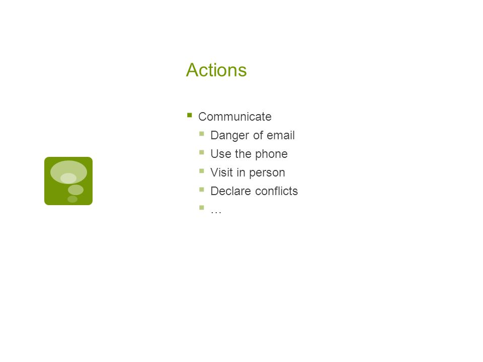 Actions  Communicate  Danger of email  Use the phone  Visit in person  Declare conflicts  …