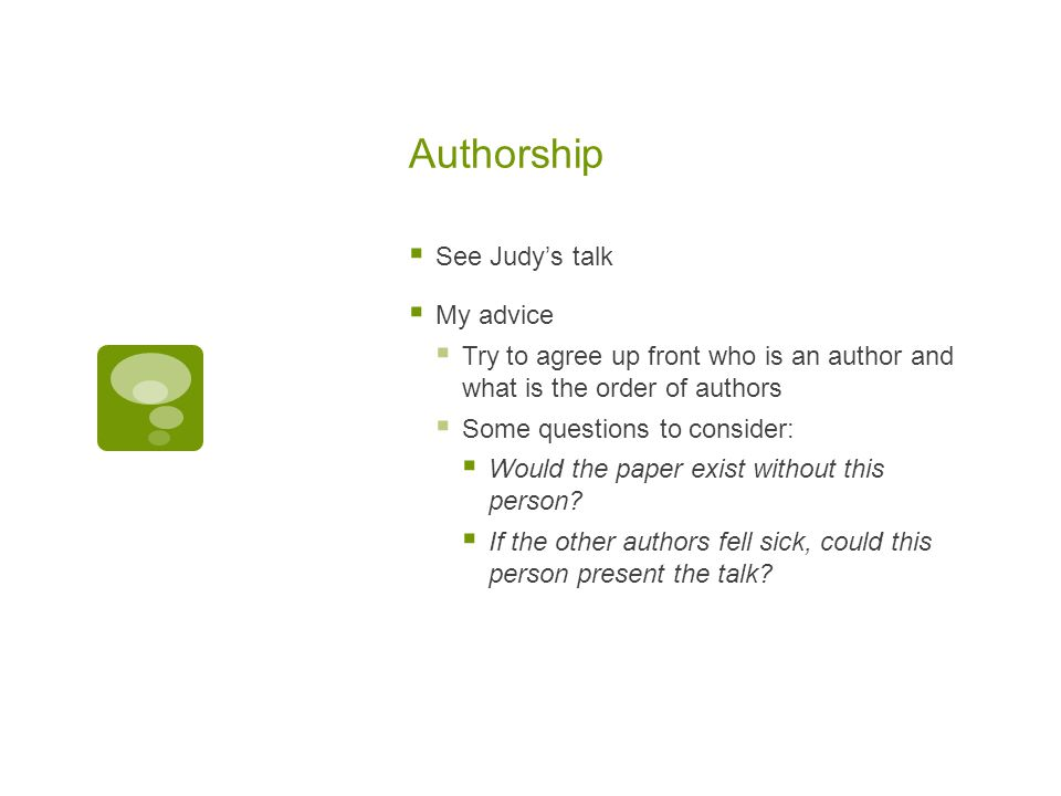 Authorship  See Judy's talk  My advice  Try to agree up front who is an author and what is the order of authors  Some questions to consider:  Would the paper exist without this person.