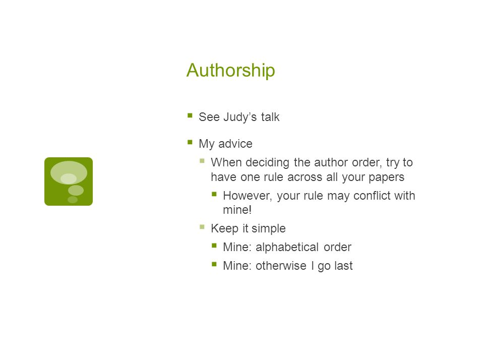 Authorship  See Judy's talk  My advice  When deciding the author order, try to have one rule across all your papers  However, your rule may conflict with mine.