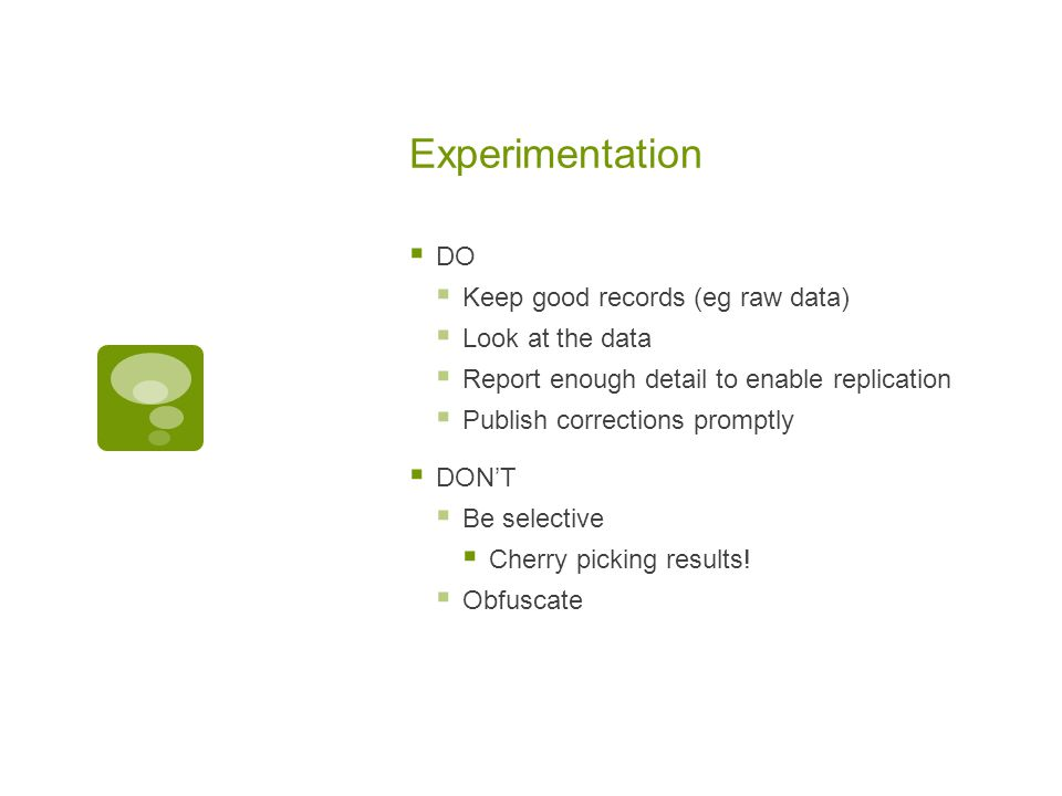 Experimentation  DO  Keep good records (eg raw data)  Look at the data  Report enough detail to enable replication  Publish corrections promptly  DON'T  Be selective  Cherry picking results.