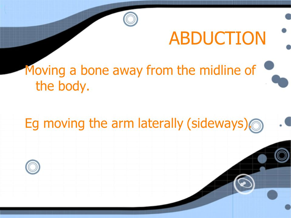 ADDUCTION Moving a bone towards the midline of the body.