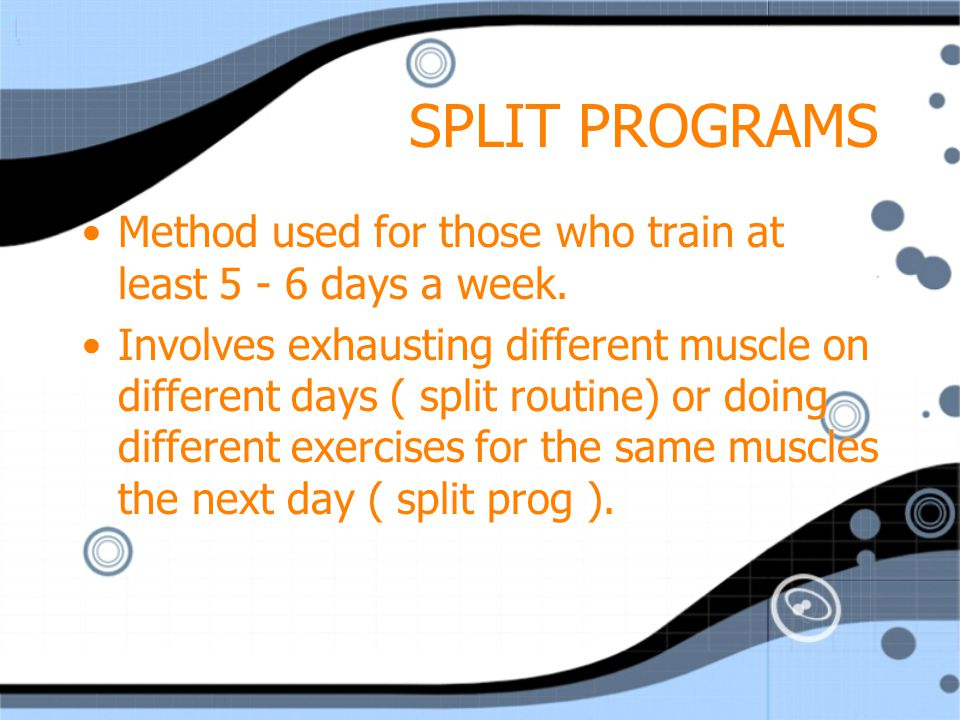 Example of split routine Monday & Thursday = lower & upper back, biceps, abs Tuesday & Friday = Chest, triceps, shoulders Wednesday & Saturday = gluteals, quads, hamstrings, calves.
