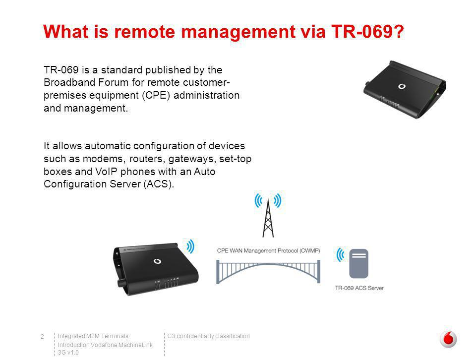 C3 confidentiality classificationIntegrated M2M Terminals Introduction Vodafone MachineLink 3G v1.0 13 Example of TR-069 in action Upgrading firmware via TR-069 – MachineLink 3G TR-069 configuration This is an example of how to configure the MachineLink 3G Router for TR-069.