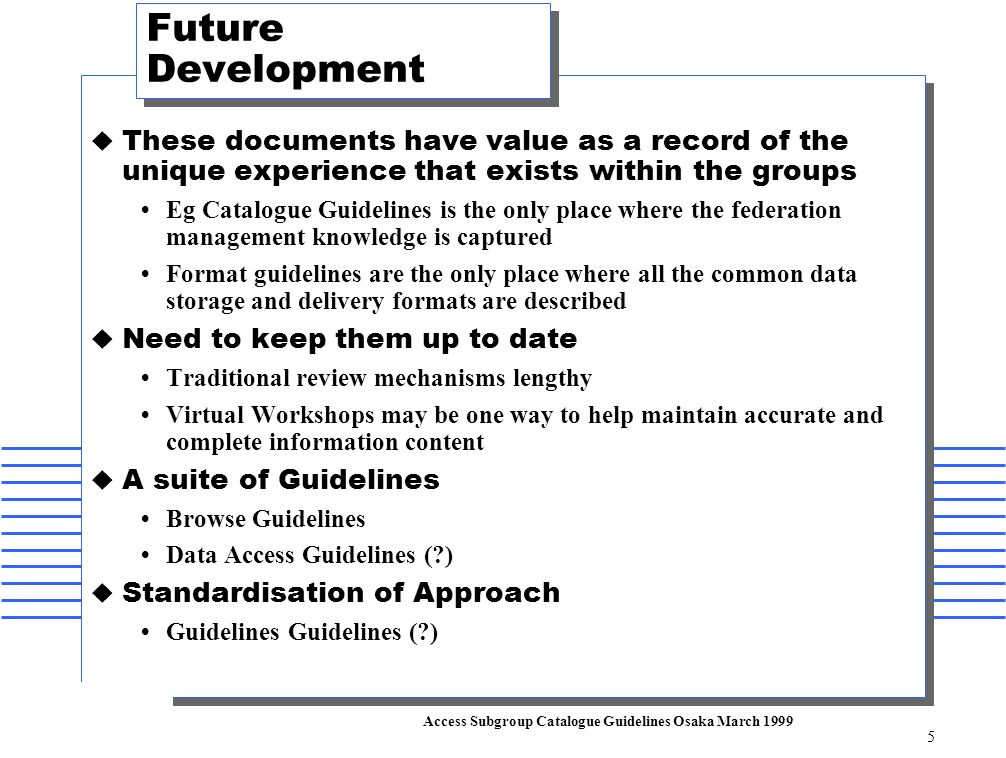 Access Subgroup Catalogue Guidelines Osaka March 1999 5 Future Development  These documents have value as a record of the unique experience that exists within the groups  Eg Catalogue Guidelines is the only place where the federation management knowledge is captured  Format guidelines are the only place where all the common data storage and delivery formats are described  Need to keep them up to date  Traditional review mechanisms lengthy  Virtual Workshops may be one way to help maintain accurate and complete information content  A suite of Guidelines  Browse Guidelines  Data Access Guidelines ( )  Standardisation of Approach  Guidelines Guidelines ( )