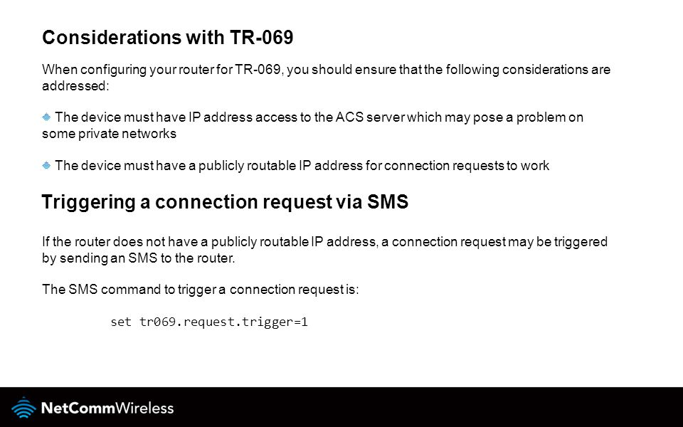Considerations with TR-069 When configuring your router for TR-069, you should ensure that the following considerations are addressed: The device must have IP address access to the ACS server which may pose a problem on some private networks The device must have a publicly routable IP address for connection requests to work If the router does not have a publicly routable IP address, a connection request may be triggered by sending an SMS to the router.