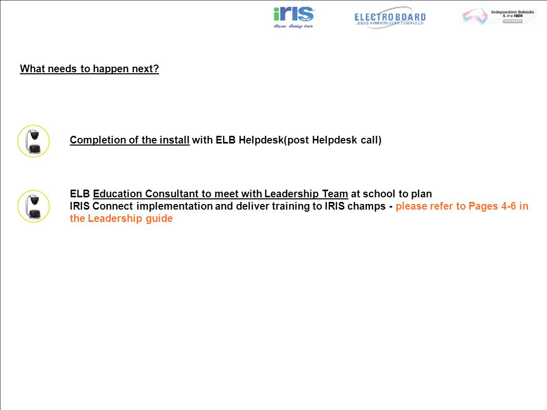 Completion of the install with ELB Helpdesk(post Helpdesk call) ELB Education Consultant to meet with Leadership Team at school to plan IRIS Connect implementation and deliver training to IRIS champs - please refer to Pages 4-6 in the Leadership guide What needs to happen next