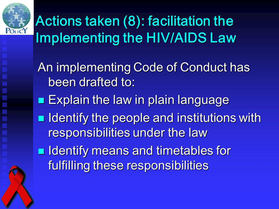 Actions taken (8): facilitation the Implementing the HIV/AIDS Law An implementing Code of Conduct has been drafted to: Explain the law in plain langua