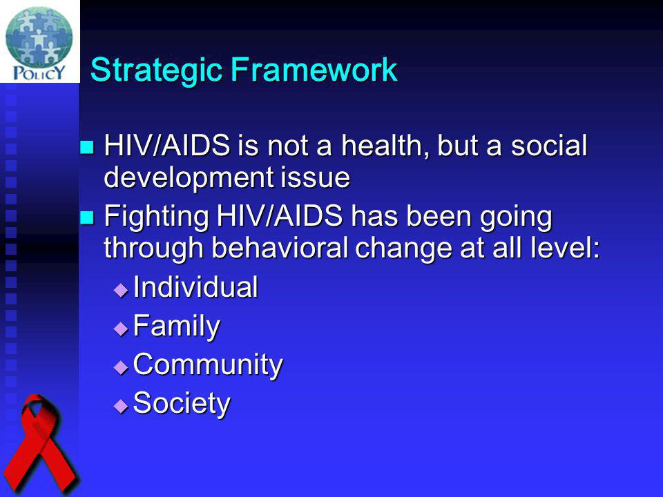 Strategic Framework HIV/AIDS is not a health, but a social development issue HIV/AIDS is not a health, but a social development issue Fighting HIV/AID