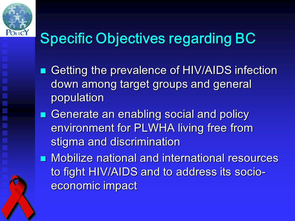 Specific Objectives regarding BC Getting the prevalence of HIV/AIDS infection down among target groups and general population Getting the prevalence o