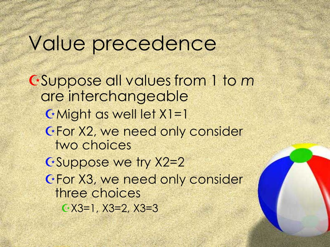 Value precedence ZSuppose all values from 1 to m are interchangeable ZMight as well let X1=1 ZFor X2, we need only consider two choices ZSuppose we try X2=2 ZFor X3, we need only consider three choices ZX3=1, X3=2, X3=3