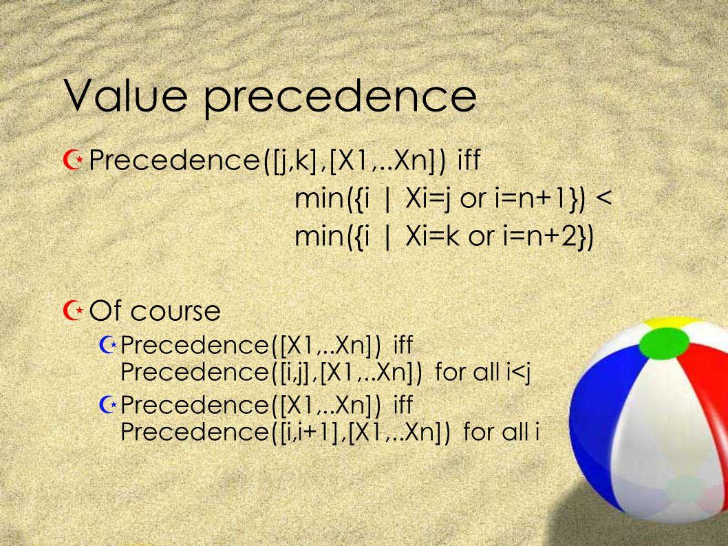 Value precedence ZPrecedence([j,k],[X1,..Xn]) iff min({i | Xi=j or i=n+1}) < min({i | Xi=k or i=n+2}) ZOf course ZPrecedence([X1,..Xn]) iff Precedence([i,j],[X1,..Xn]) for all i<j ZPrecedence([X1,..Xn]) iff Precedence([i,i+1],[X1,..Xn]) for all i