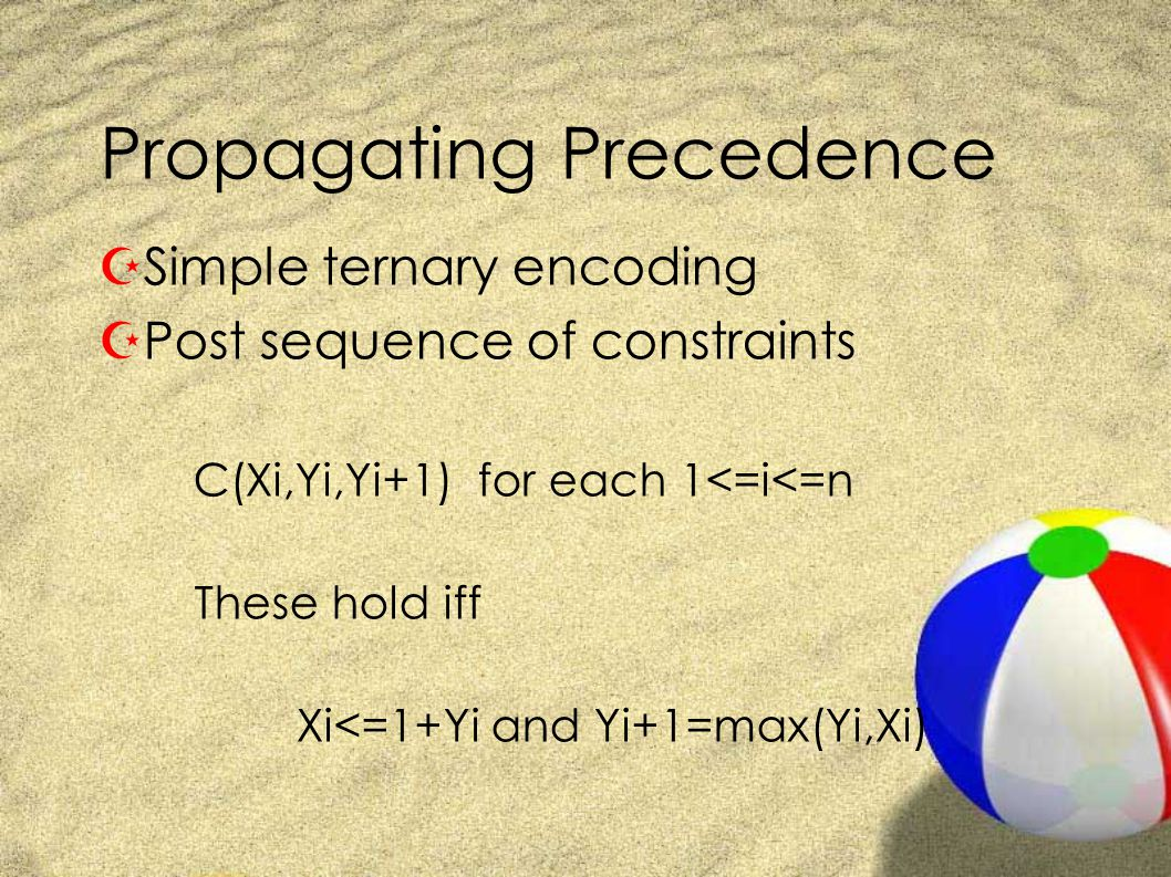 Propagating Precedence ZSimple ternary encoding ZPost sequence of constraints C(Xi,Yi,Yi+1) for each 1<=i<=n These hold iff Xi<=1+Yi and Yi+1=max(Yi,Xi)