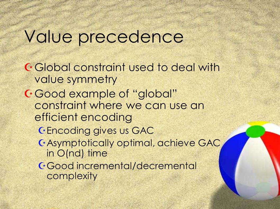 Value precedence ZGlobal constraint ZPrecedence([X1,..Xn]) iff min({i   Xi=j or i=n+1}) < min({i   Xi=k or i=n+2}) ZE.g ZPrecedence([1,1,2,1,3,2,4,2,3]) ZBut not Precedence([1,1,2,1,4])