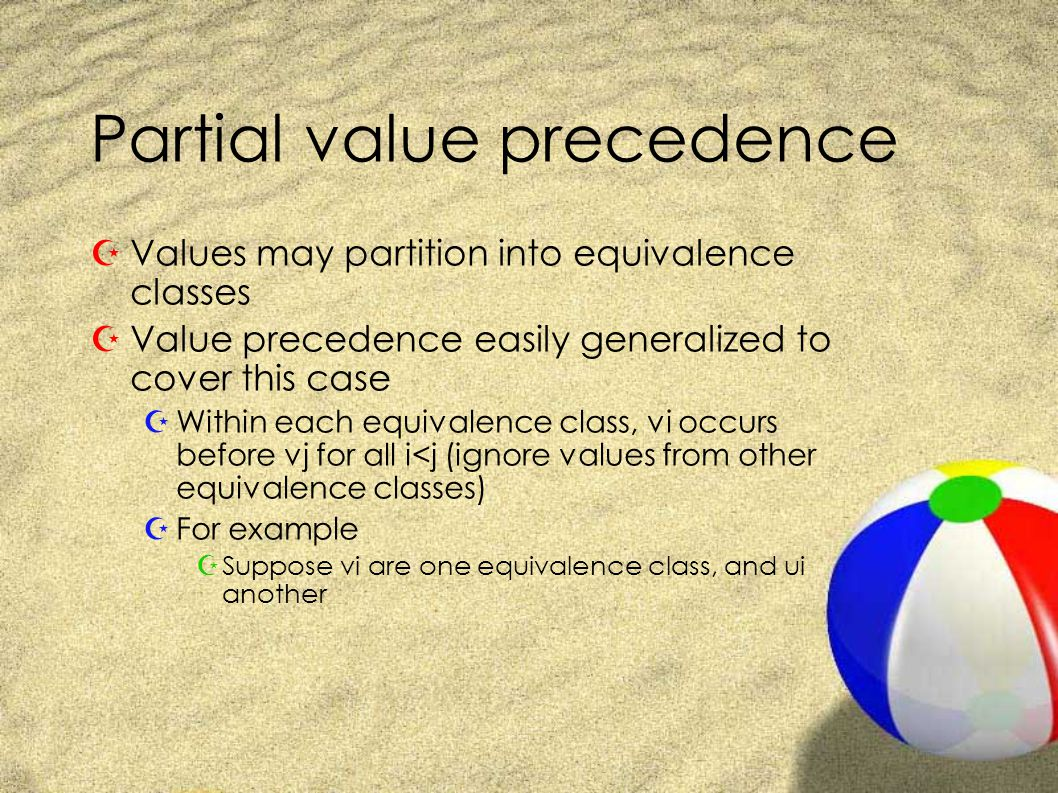 Partial value precedence ZValues may partition into equivalence classes ZValue precedence easily generalized to cover this case ZWithin each equivalence class, vi occurs before vj for all i<j (ignore values from other equivalence classes) ZFor example ZSuppose vi are one equivalence class, and ui another