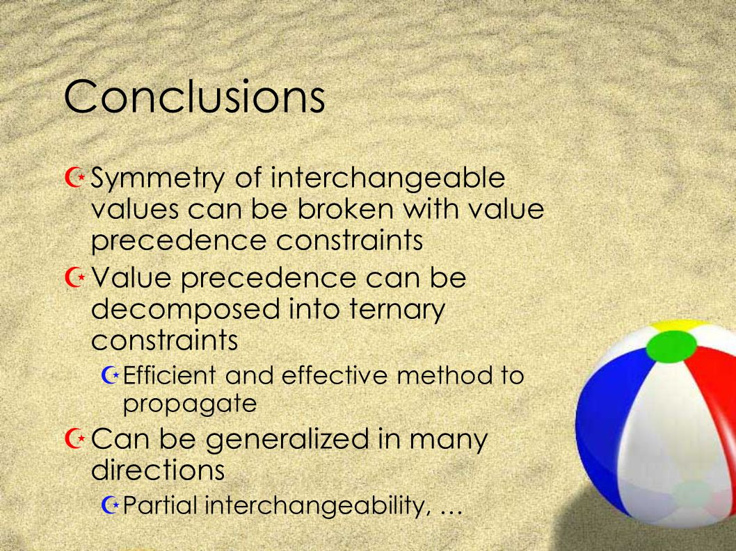 Conclusions ZSymmetry of interchangeable values can be broken with value precedence constraints ZValue precedence can be decomposed into ternary constraints ZEfficient and effective method to propagate ZCan be generalized in many directions ZPartial interchangeability, …
