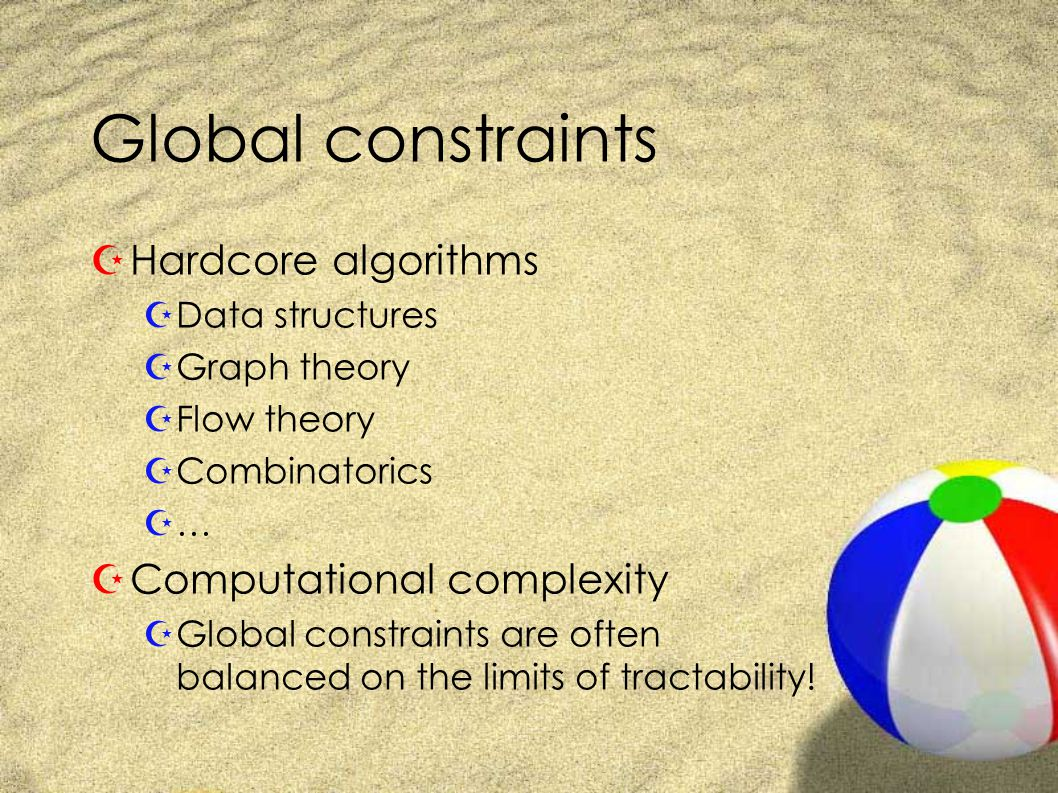 Global constraints ZHardcore algorithms ZData structures ZGraph theory ZFlow theory ZCombinatorics Z… ZComputational complexity ZGlobal constraints are often balanced on the limits of tractability!