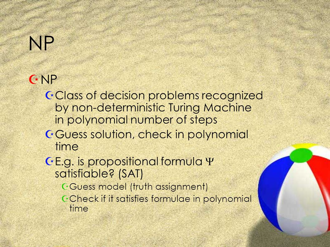 NP ZNP ZClass of decision problems recognized by non-deterministic Turing Machine in polynomial number of steps ZGuess solution, check in polynomial time ZE.g.
