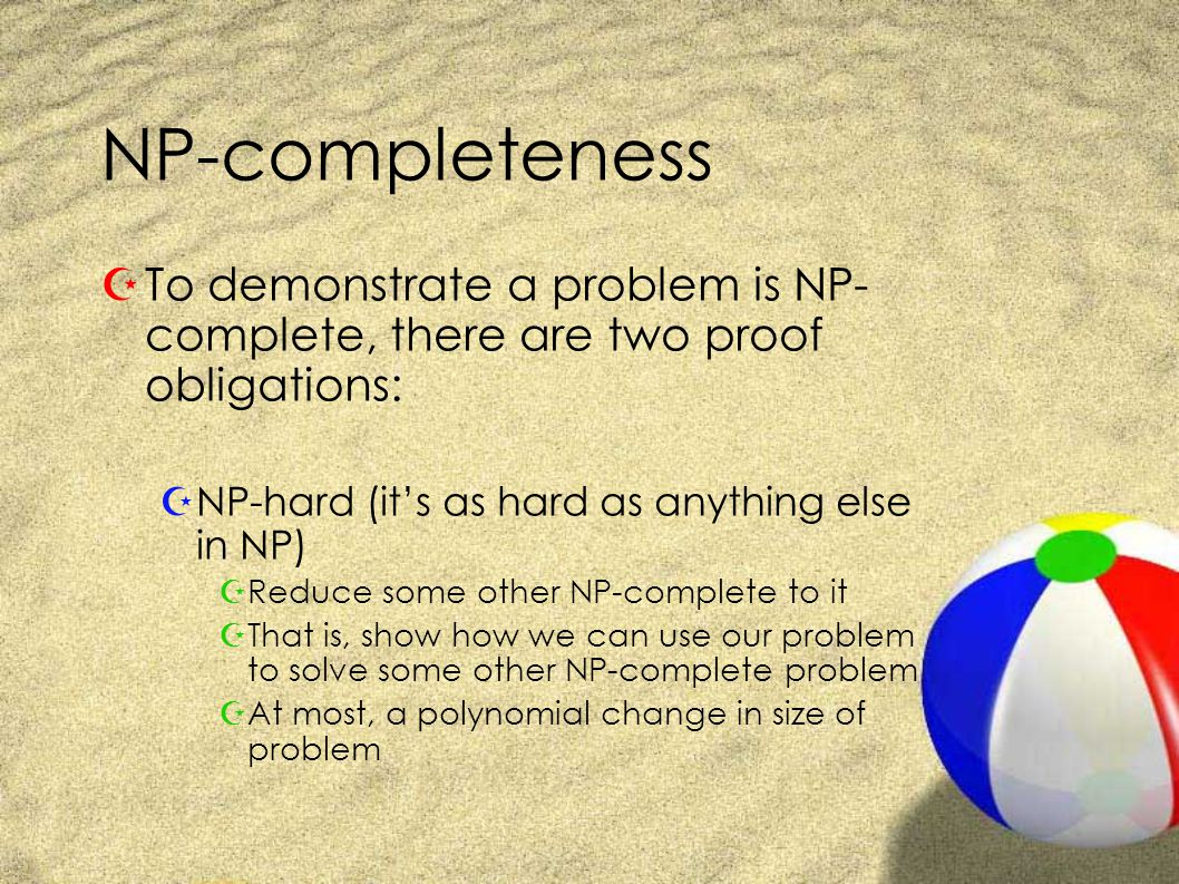 NP-completeness ZTo demonstrate a problem is NP- complete, there are two proof obligations: ZNP-hard (it's as hard as anything else in NP) ZReduce some other NP-complete to it ZThat is, show how we can use our problem to solve some other NP-complete problem ZAt most, a polynomial change in size of problem