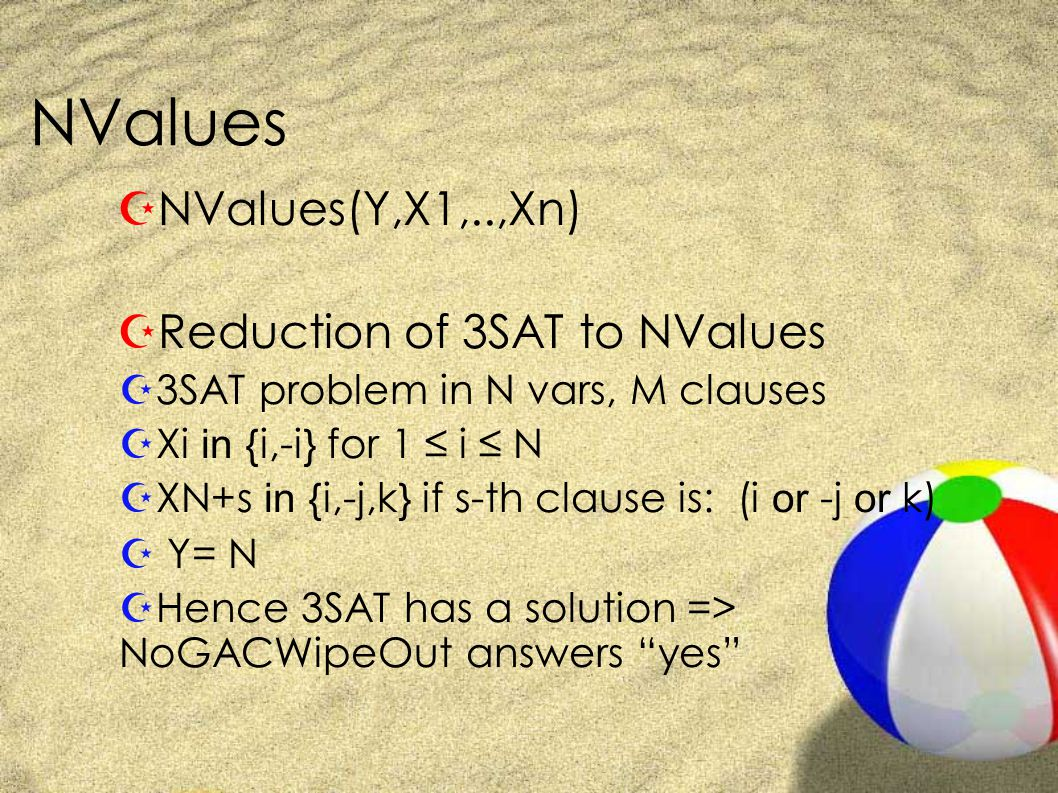 NValues ZNValues(Y,X1,..,Xn) ZReduction of 3SAT to NValues Z3SAT problem in N vars, M clauses  Xi in {i,-i} for 1 ≤ i ≤ N  XN+s in {i,-j,k} if s-th clause is: (i or -j or k) Z Y= N ZHence 3SAT has a solution => NoGACWipeOut answers yes