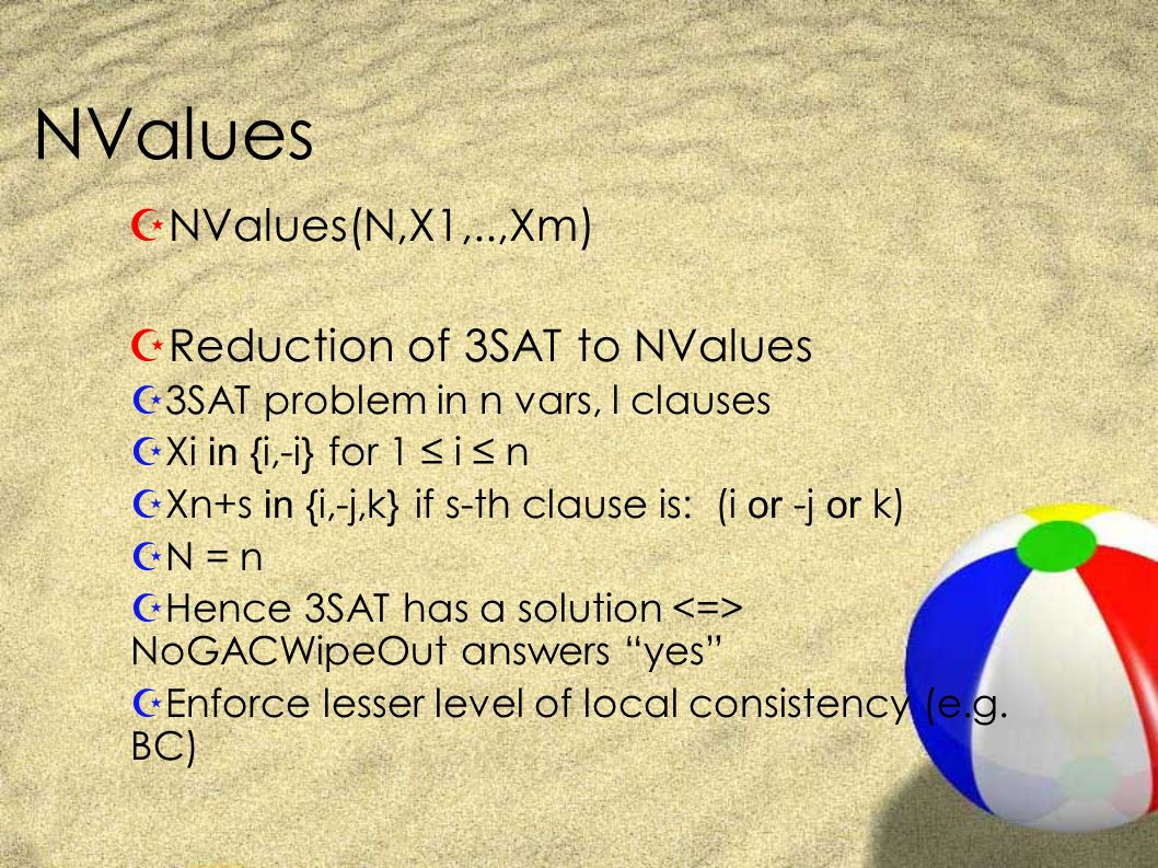NValues ZNValues(N,X1,..,Xm) ZReduction of 3SAT to NValues Z3SAT problem in n vars, l clauses  Xi in {i,-i} for 1 ≤ i ≤ n  Xn+s in {i,-j,k} if s-th clause is: (i or -j or k) ZN = n ZHence 3SAT has a solution NoGACWipeOut answers yes ZEnforce lesser level of local consistency (e.g.