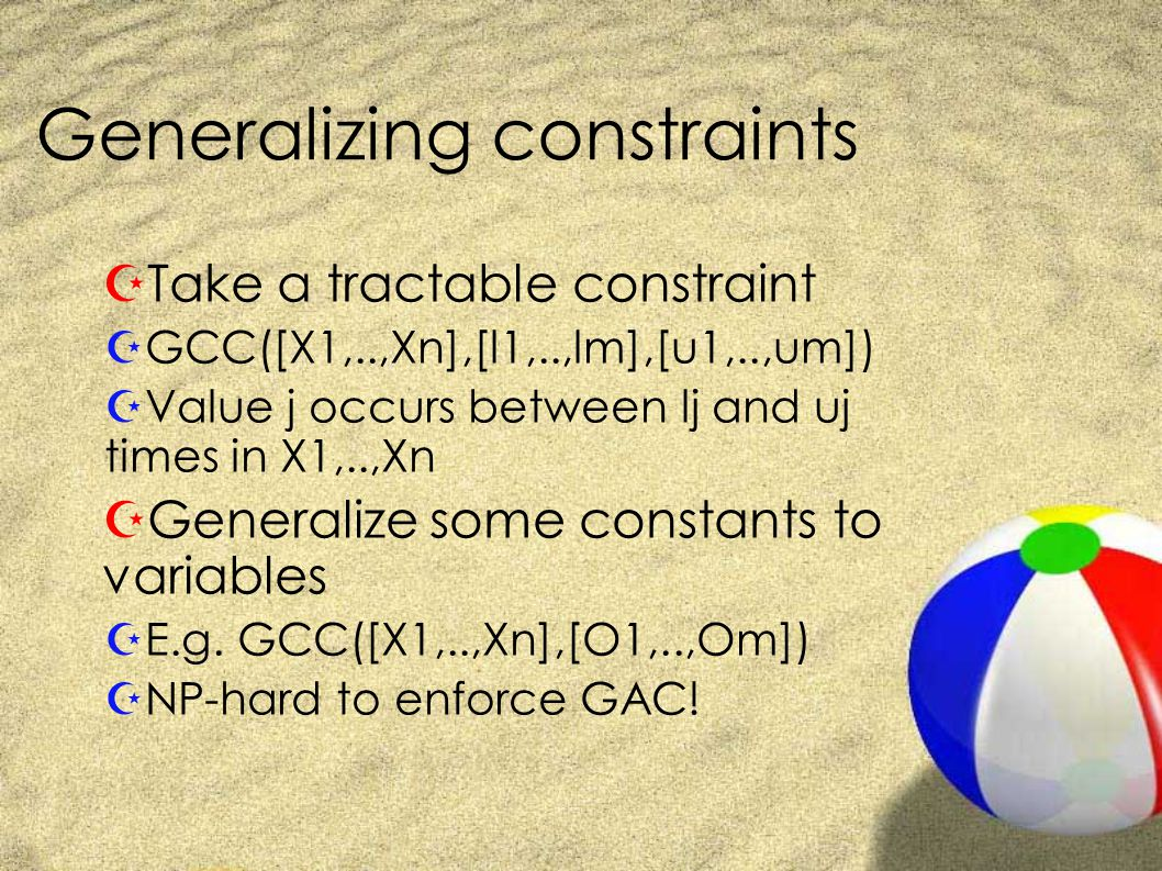 Generalizing constraints ZTake a tractable constraint ZGCC([X1,..,Xn],[l1,..,lm],[u1,..,um]) ZValue j occurs between lj and uj times in X1,..,Xn ZGeneralize some constants to variables ZE.g.
