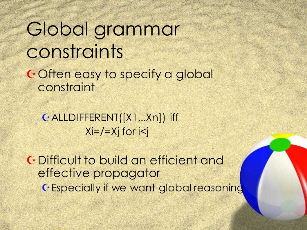 Global grammar constraints ZOften easy to specify a global constraint ZALLDIFFERENT([X1,..Xn]) iff Xi=/=Xj for i<j ZDifficult to build an efficient and effective propagator ZEspecially if we want global reasoning