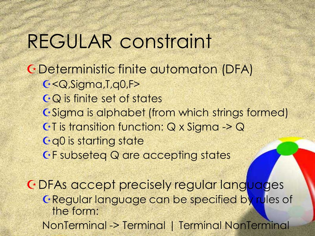 REGULAR constraint ZDeterministic finite automaton (DFA) Z ZQ is finite set of states ZSigma is alphabet (from which strings formed) ZT is transition function: Q x Sigma -> Q Zq0 is starting state ZF subseteq Q are accepting states ZDFAs accept precisely regular languages ZRegular language can be specified by rules of the form: NonTerminal -> Terminal | Terminal NonTerminal