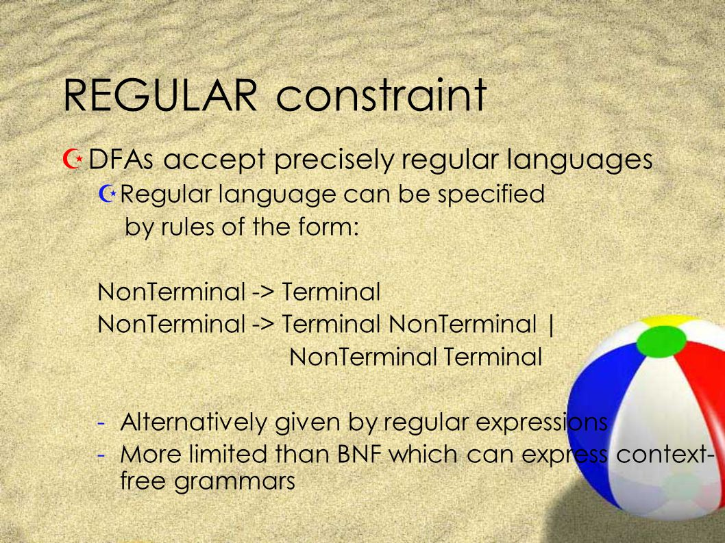 REGULAR constraint ZDFAs accept precisely regular languages ZRegular language can be specified by rules of the form: NonTerminal -> Terminal NonTerminal -> Terminal NonTerminal | NonTerminal Terminal -Alternatively given by regular expressions -More limited than BNF which can express context- free grammars
