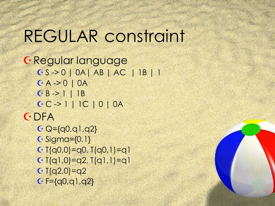 REGULAR constraint ZRegular language ZS -> 0 | 0A| AB | AC | 1B | 1 ZA -> 0 | 0A ZB -> 1 | 1B ZC -> 1 | 1C | 0 | 0A ZDFA ZQ={q0,q1,q2} ZSigma={0.1} ZT(q0,0)=q0.