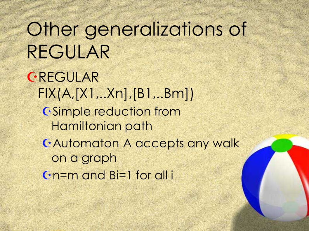 Other generalizations of REGULAR ZREGULAR FIX(A,[X1,..Xn],[B1,..Bm]) ZSimple reduction from Hamiltonian path ZAutomaton A accepts any walk on a graph Zn=m and Bi=1 for all i