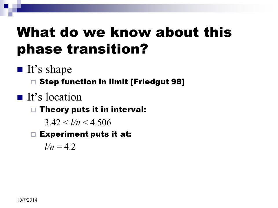10/7/2014 What do we know about this phase transition? It's shape  Step function in limit [Friedgut 98] It's location  Theory puts it in interval: 3