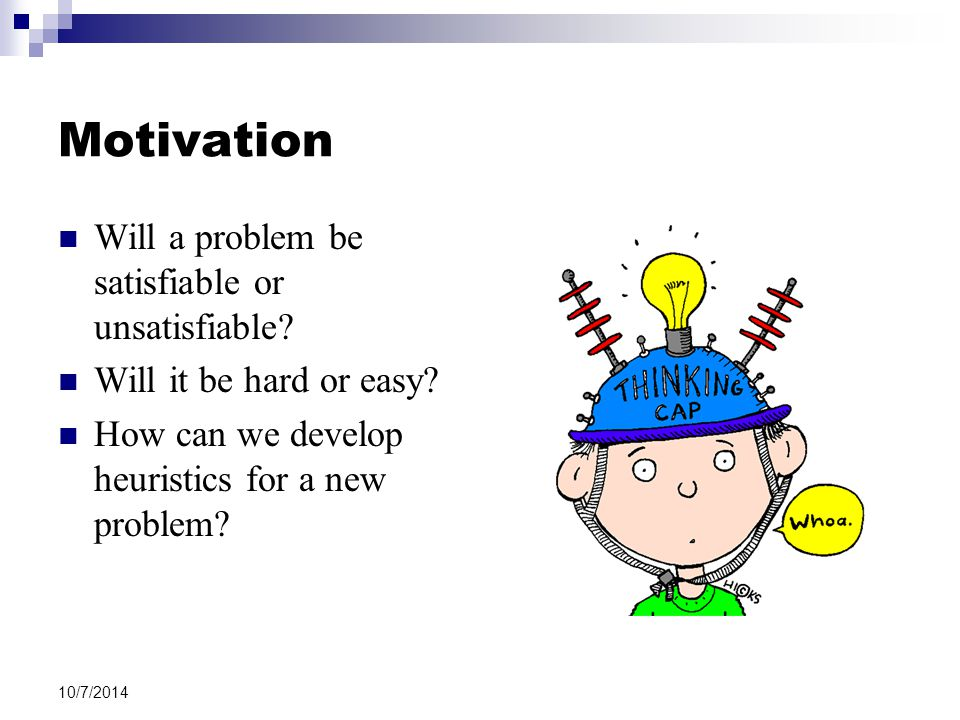 Motivation Will a problem be satisfiable or unsatisfiable? Will it be hard or easy? How can we develop heuristics for a new problem? 10/7/2014