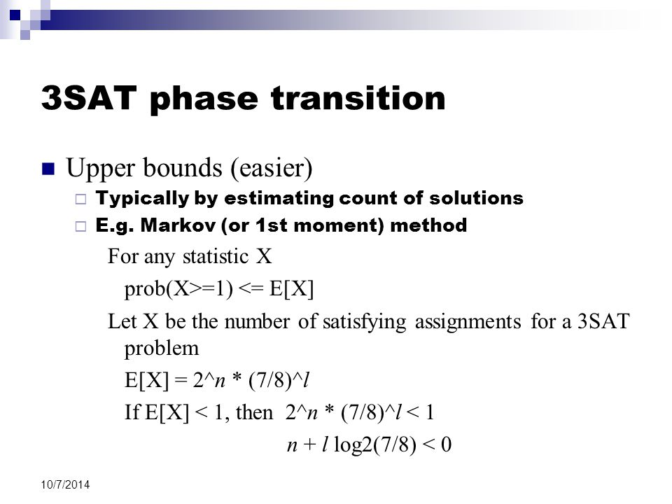 10/7/2014 3SAT phase transition Upper bounds (easier)  Typically by estimating count of solutions  E.g. Markov (or 1st moment) method For any statis