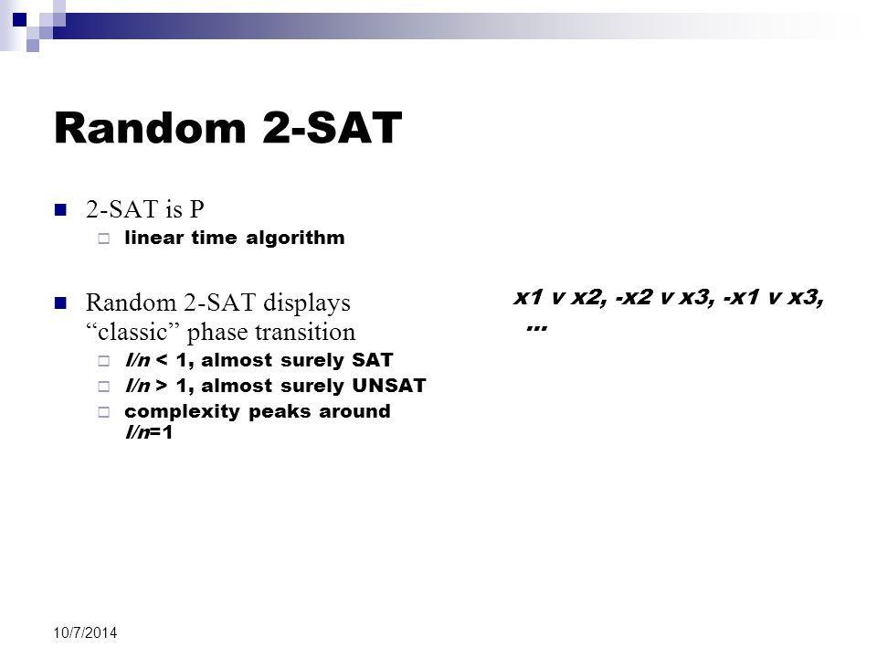 10/7/2014 Random 2-SAT 2-SAT is P  linear time algorithm Random 2-SAT displays classic phase transition  l/n < 1, almost surely SAT  l/n > 1, almost surely UNSAT  complexity peaks around l/n=1 x1 v x2, -x2 v x3, -x1 v x3, …
