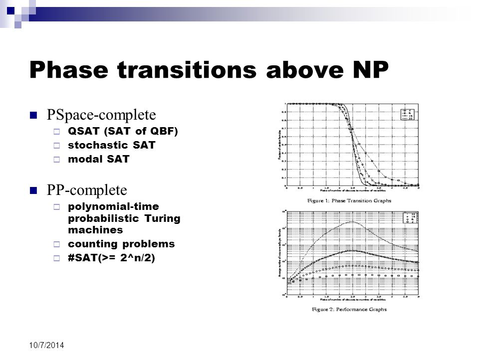 10/7/2014 Phase transitions above NP PSpace-complete  QSAT (SAT of QBF)  stochastic SAT  modal SAT PP-complete  polynomial-time probabilistic Turing machines  counting problems  #SAT(>= 2^n/2)